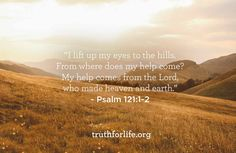I lift up my eyes to the hills. From where does my help come? My help comes from the Lord, who made heaven and earth. - Psalm 121:1-2