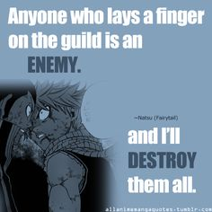 Anyone who lays a finger on the guild is an enemy. And I'll destroy them all. ~Natsu Dragneel (Fairy Tail)