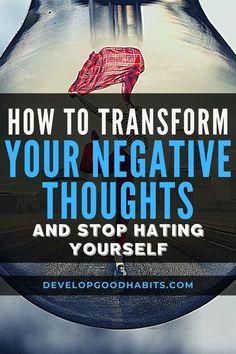 How to Transform Your Negative Thoughts and Stop Hating Yourself | self-esteem and negative thinking | stop self hatred | increase self love | mental health and wellbeing