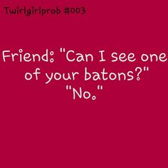 YES I get this ALL THE TIME SO ANNOYING it's just like go buy your OWN batons if you want them so badly!
