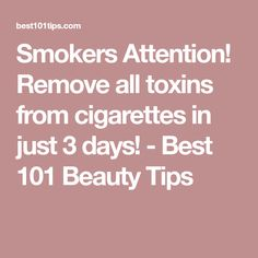 Smokers Attention! Remove all toxins from cigarettes in just 3 days! - Best 101 Beauty Tips