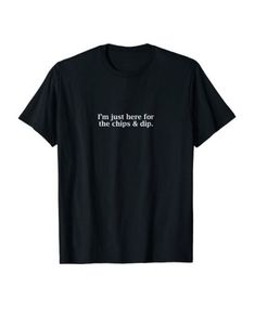 """""""I'm Just Here for the Chips & Dip"""" Sassy/Hungry Party T-Shirt"""