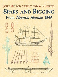 Spars and Rigging by John M'Leod Murphy  An accurate portrait of a ship's rigging and masts, this important study by a U.S. Navy midshipman describes every improvement made in seafaring equipment up to the mid-19th century. Subjects cover everything from anchors, bobstays, booms, and cat-head stoppers, to flying jibs, halliards, nippers, and topsail buntlines. 29 line drawings; 189 figures.