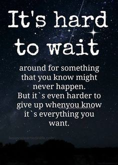 It's hard to wait around for something that you know might not happen.  But it's even harder to give up when you know it's everything you want.
