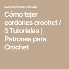 Cómo tejer cordones crochet / 3 Tutoriales | Patrones para Crochet