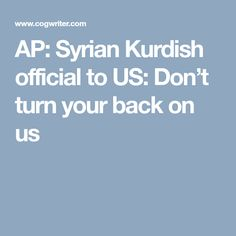 AP:  Syrian Kurdish official to US: Don't turn your back on us