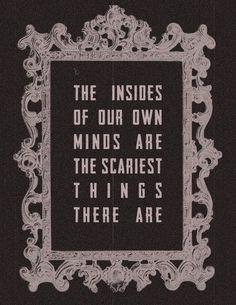 """The insides of our own minds are the scariest things there are."" Robin McKinley, Sunshine"