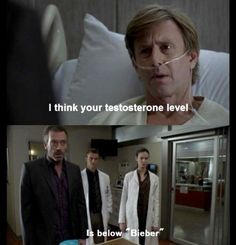 """BOOM!    """"I think your testosterone level is below 'Bieber'"""" - Dr. House"""