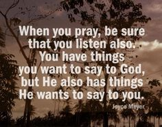when you pray, also listen, God has things he wants to say to you too...