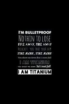 """I'm bulletproof, nothing to lose. Fire away, fire away"" David Guetta - Titanium"