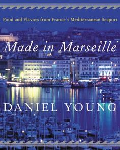 Made in Marseille: Food and Flavors from France's Mediterranean Seaport