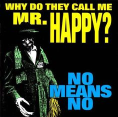 No Means No- Why Do They Call Me Mr. Happy?   Why Do They Call Me Mr. Happy? is the sixth full-length album by the Canadian punk rock group Nomeansno.  After the departure of long-time guitarist and sometime singer Andy Kerr, the group's lineup reverted to their origins as a duo: brothers Rob and John Wright. However, Kerr is credited as a co-writer on several songs.
