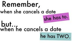 """""""Remember, when she cancels a date she has to but... when he cancels a date he has two""""  #Relationships #Love #Date #picturequotes  View more #quotes on http://quotes-lover.com"""