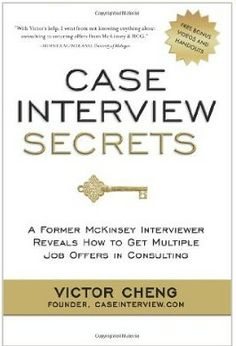 In this book, you'll discover step-by-step instructions on how to dominate a case interview. Victor Cheng, a former McKinsey management consultant, reveals his proven, insider's method for acing the case interview. Having personally secured job offers from McKinsey, Bain & Company, Monitor, L.E.K, Oliver Wyman, and A.T. Kearney, he has also been a McKinsey case interviewer—providing you with a hands-on, real-world perspective on what it really takes to land job offers. Cote : C4.CHE
