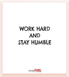 Work hard and stay humble!
