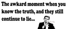 the awkward moment when you know the truth...