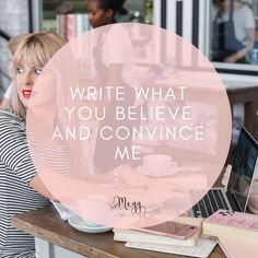 write what you believe and convince me. it's really not as easy to do as it sounds.