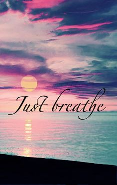 Just Breathe. Keep calm and breathe, baby girl. It'll be okay. I'm right here. :)