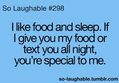 I like food and sleep. If I give you my food or text you all night, you're special to me.