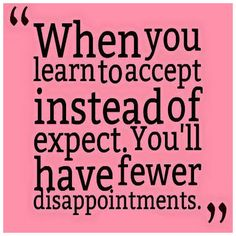 When you learn to accept instead of expect. You'll have few disappointments.