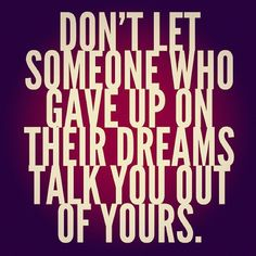 Dreams are yours don't let anyone take them away from you.
