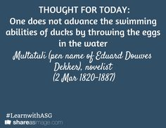 THOUGHT FOR TODAY: One does not advance the swimming abilities of ducks by throwing the eggs in the water / Multatuli (pen name of Eduard Douwes Dekker), novelist  (2 Mar 1820-1887) / #LearnwithASG