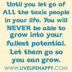 Until you let go of all the toxic people in your life. You will never be able to grow into your fullest potential. Let them go so you can gr...