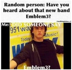No one ever talks about them! I am the one who always has to tell others about them. If you ever meet me, get ready to be informed about Emblem3! :)