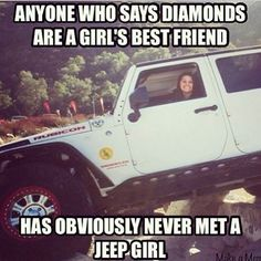 Anyone who says diamonds are a girl's best friend....has obviously never met a Jeep girl. ;) So true on so many levels.