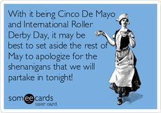 With it being Cinco De Mayo and International Roller Derby Day, it may be best to set aside the rest of May to apologize for the shenanigans that we will partake in tonight!