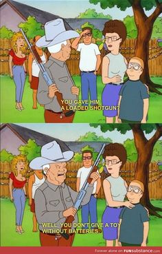 Give loaded guns LOL I love King Of The Hill