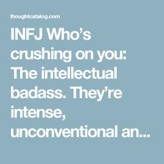 INFJ Who's crushing on you: The intellectual badass. They're intense, unconventional and into pushing boundaries. You're composed, introspective and guarded. This type is simultaneously your worst nightmare and your dream come true. They won't be shy in approaching you and trying to get down to the bottom of what makes you tick. They're natural puzzle-solvers and your eloquent composure is one giant question mark to them. They want to break down your walls and show you a whole new world –…