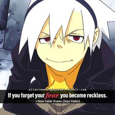 If you forget your fear you become reckless. ~Soul Eater Evans (Soul Eater)