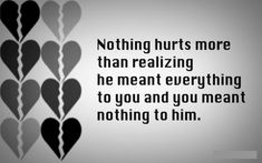 """Nothing hurts more than realizing he meant everything to you and you meant nothing to him."""