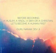 Before becoming a muslim, a hindu, a sikh or a christian. Lets become a human first. - guru nanak dev ji