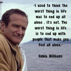 I used to think the worst thing in life was to end up all alone. It's not. The worst thing in life is to end up with people that make you feel all alone. -Robin Williams