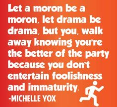 Be the bigger person. This is my philosophy on drama and childish behavior. I do not suffer fools.