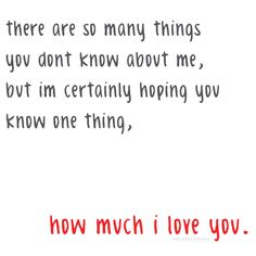 bestlovequotes:    I'm certainly hoping you know one thing, how much I love you |  FOLLOW BEST LOVE QUOTES ON TUMBLR  FOR MORE LOVE QUOTES