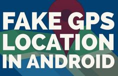 How to Change or Fake GPS Location on Android