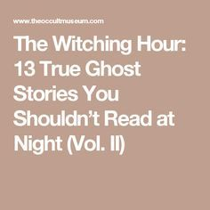 The Witching Hour: 13 True Ghost Stories You Shouldn't Read at Night (Vol. II)