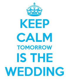 Keep Calm Tomorrow Is The Wedding.