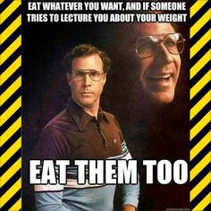 Eat whatever you want, and if someone tries to lecture you about your weight... EAT THEM TOO.