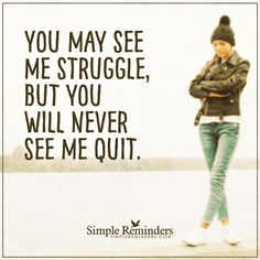 Never quit You may see me struggle, but you'll never see me quit. — Unknown Author