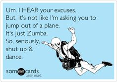 Um. I HEAR your excuses. But, it's not like I'm asking you to jump out of a plane. It's just Zumba. So, seriously, shut up & dance.