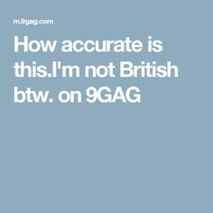 How accurate is this.I'm not British btw. on 9GAG