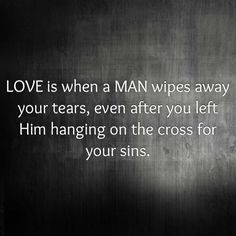 LOVE is when a MAN wipes away your tears, even after you left Him hanging on the cross for your sins. Very powerful--thank you Jesus for that kind of love --it's EVERYTHING the human heart is longing for:):)