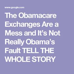 The Obamacare Exchanges Are a Mess and It's Not Really Obama's Fault TELL THE WHOLE STORY