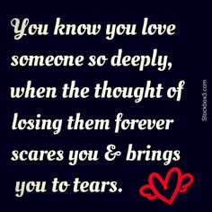 You know you love someone so deeply, when the thought of losing them forever scares you & brings you to tears.