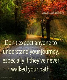 Don't expect anyone to understand your journey, especially if they've never walked your path. | true (in a painful way)