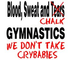 So true I've been doing gymnastics for three years and the teachers don't take any crybabies
